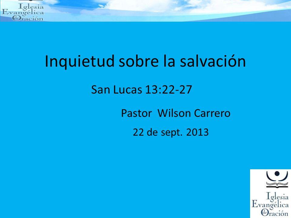 Inquietud sobre la salvación San Lucas 13:22-27 Pastor Wilson Carrero 22 de sept. 2013