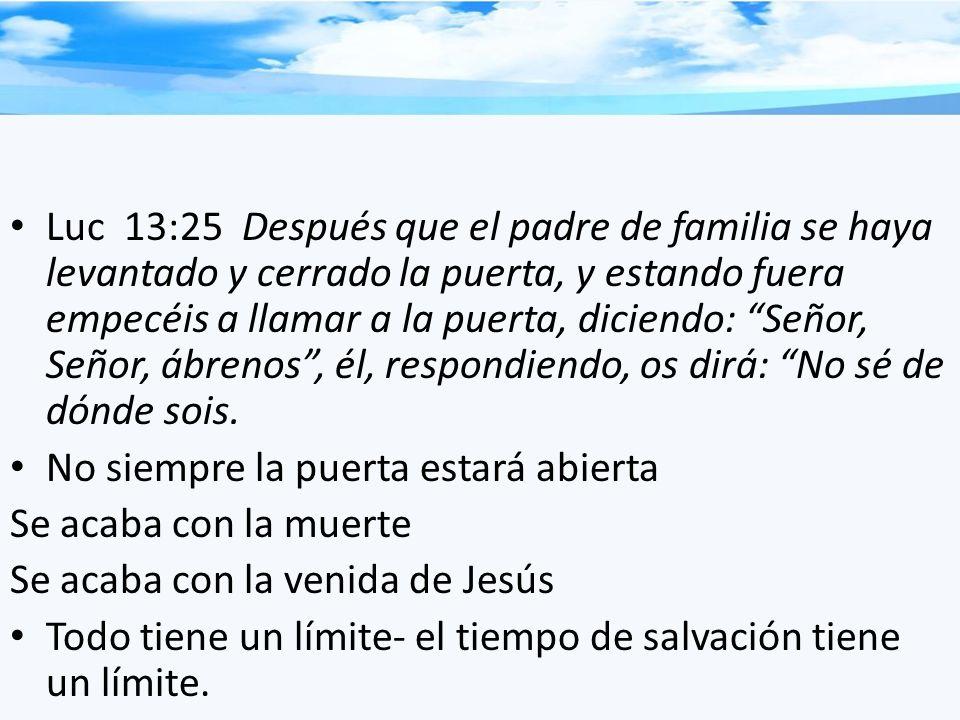 Luc 13:25 Después que el padre de familia se haya levantado y cerrado la puerta, y estando fuera empecéis a llamar a la puerta, diciendo: Señor, Señor