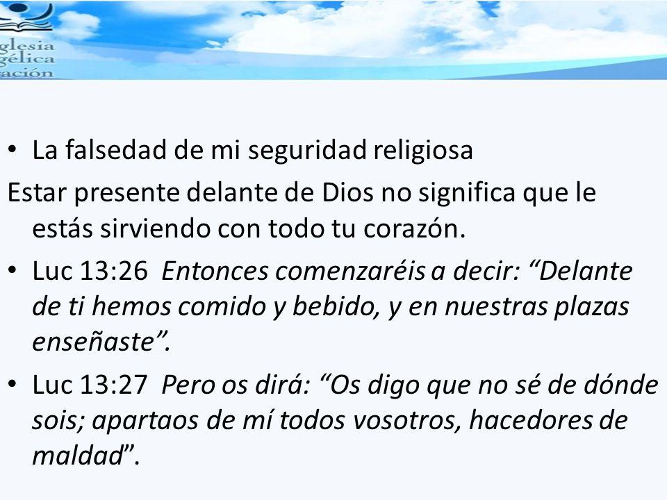 La falsedad de mi seguridad religiosa Estar presente delante de Dios no significa que le estás sirviendo con todo tu corazón. Luc 13:26 Entonces comen