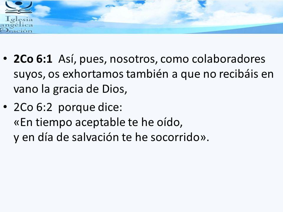 2Co 6:1 Así, pues, nosotros, como colaboradores suyos, os exhortamos también a que no recibáis en vano la gracia de Dios, 2Co 6:2 porque dice: «En tie