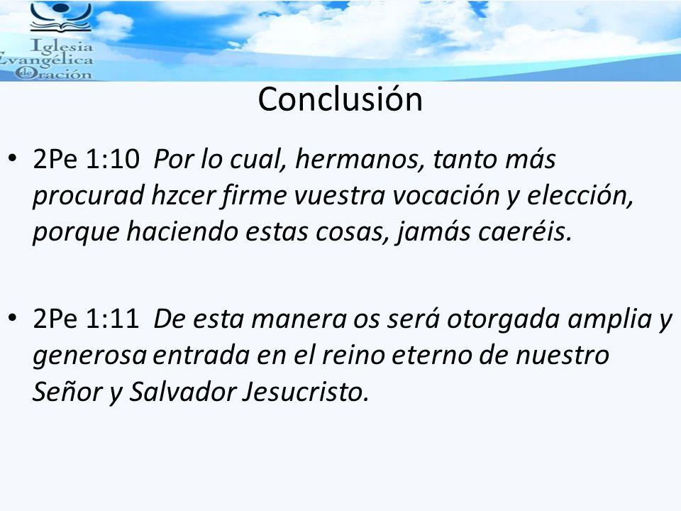 Conclusión 2Pe 1:10 Por lo cual, hermanos, tanto más procurad hzcer firme vuestra vocación y elección, porque haciendo estas cosas, jamás caeréis. 2Pe