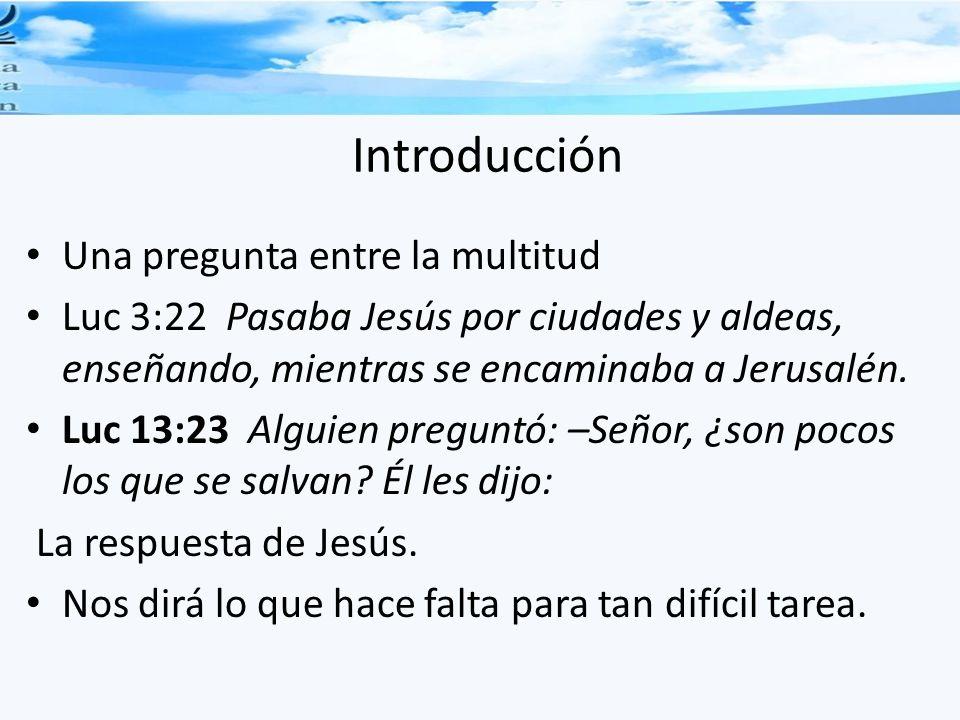 Introducción Una pregunta entre la multitud Luc 3:22 Pasaba Jesús por ciudades y aldeas, enseñando, mientras se encaminaba a Jerusalén. Luc 13:23 Algu