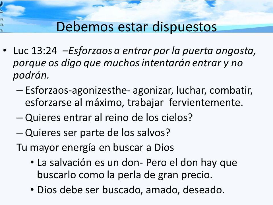 Debemos estar dispuestos Luc 13:24 –Esforzaos a entrar por la puerta angosta, porque os digo que muchos intentarán entrar y no podrán. – Esforzaos-ago