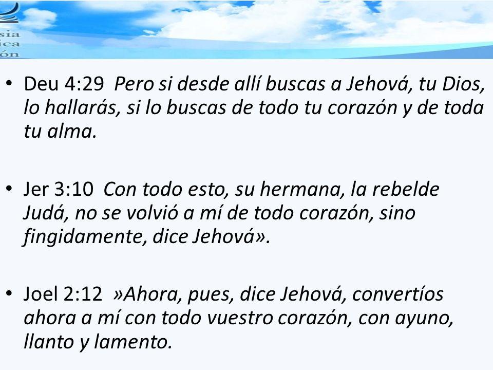 Deu 4:29 Pero si desde allí buscas a Jehová, tu Dios, lo hallarás, si lo buscas de todo tu corazón y de toda tu alma. Jer 3:10 Con todo esto, su herma