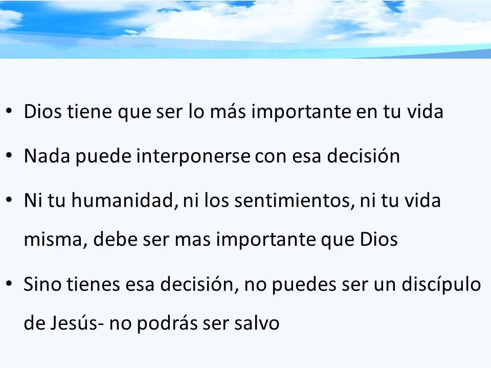 Dios tiene que ser lo más importante en tu vida Nada puede interponerse con esa decisión Ni tu humanidad, ni los sentimientos, ni tu vida misma, debe