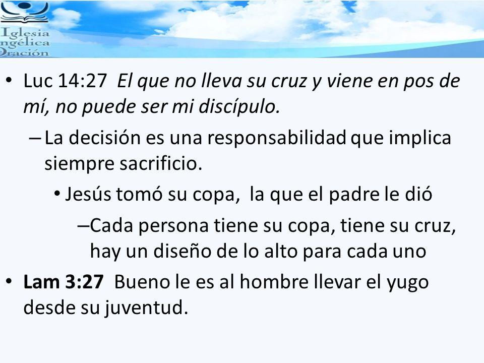 Luc 14:27 El que no lleva su cruz y viene en pos de mí, no puede ser mi discípulo. – La decisión es una responsabilidad que implica siempre sacrificio