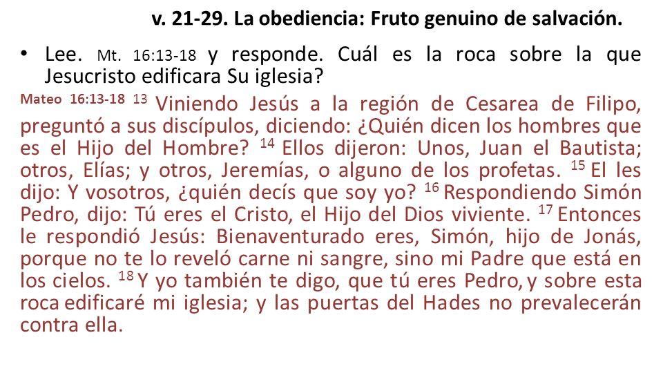 v. 21-29. La obediencia: Fruto genuino de salvación. Lee. Mt. 16:13-18 y responde. Cuál es la roca sobre la que Jesucristo edificara Su iglesia? Mateo