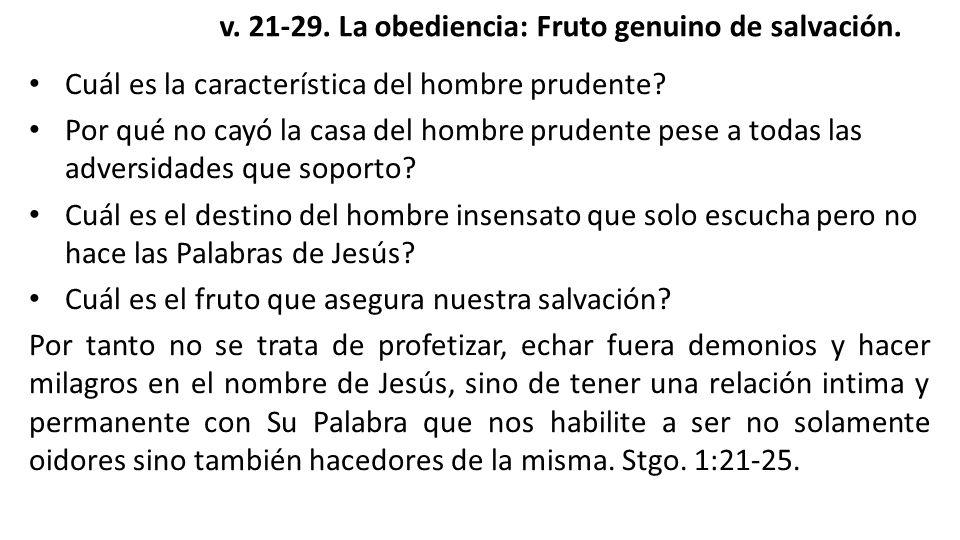 v. 21-29. La obediencia: Fruto genuino de salvación. Cuál es la característica del hombre prudente? Por qué no cayó la casa del hombre prudente pese a