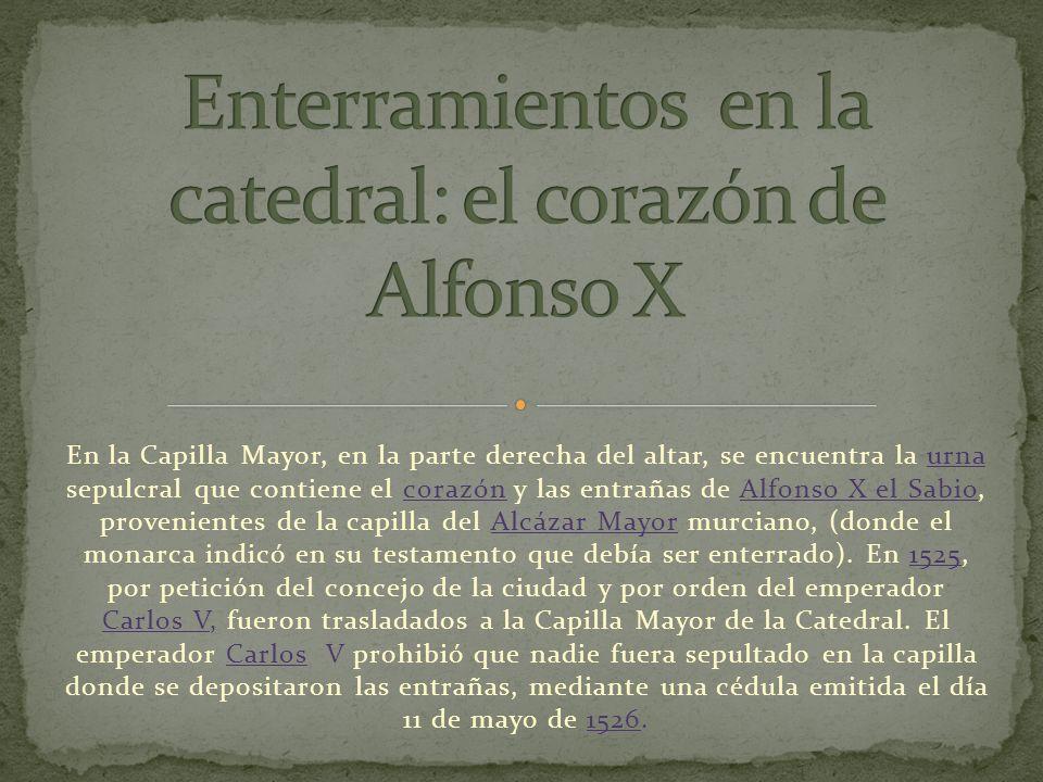 En la Capilla Mayor, en la parte derecha del altar, se encuentra la urna sepulcral que contiene el corazón y las entrañas de Alfonso X el Sabio, provenientes de la capilla del Alcázar Mayor murciano, (donde el monarca indicó en su testamento que debía ser enterrado).
