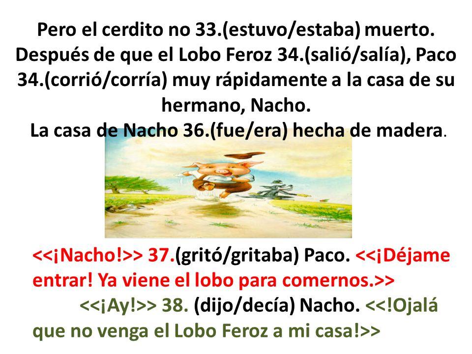 Pero el cerdito no 33.(estuvo/estaba) muerto. Después de que el Lobo Feroz 34.(salió/salía), Paco 34.(corrió/corría) muy rápidamente a la casa de su h