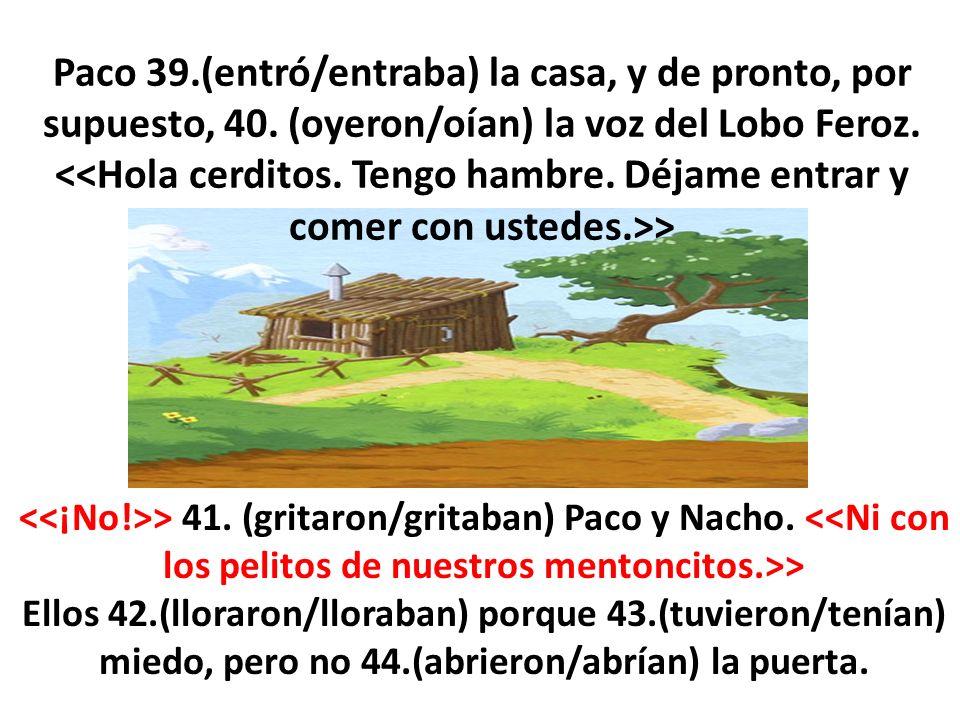 Paco 39.(entró/entraba) la casa, y de pronto, por supuesto, 40. (oyeron/oían) la voz del Lobo Feroz. > > 41. (gritaron/gritaban) Paco y Nacho. > Ellos
