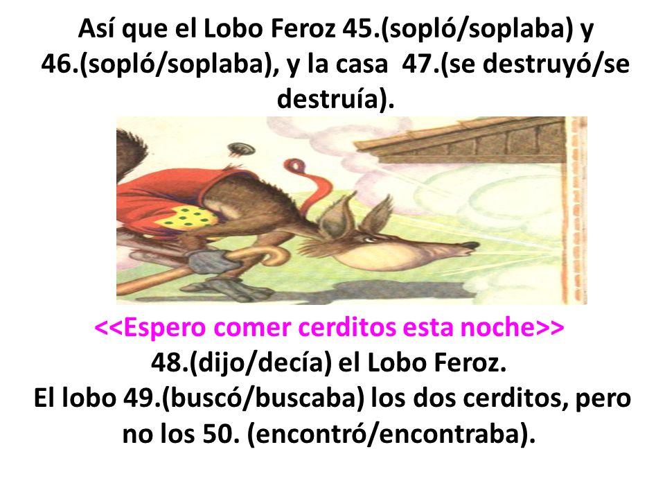 Así que el Lobo Feroz 45.(sopló/soplaba) y 46.(sopló/soplaba), y la casa 47.(se destruyó/se destruía). > 48.(dijo/decía) el Lobo Feroz. El lobo 49.(bu