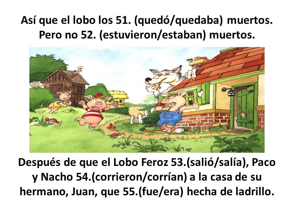 Así que el lobo los 51. (quedó/quedaba) muertos. Pero no 52. (estuvieron/estaban) muertos. Después de que el Lobo Feroz 53.(salió/salía), Paco y Nacho