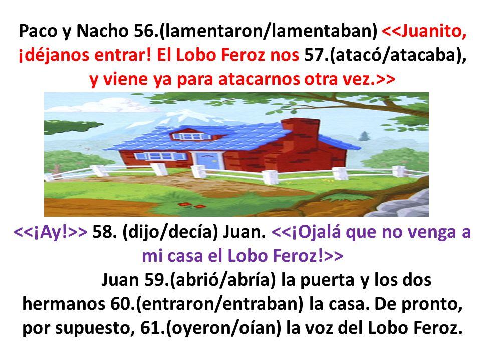 > 58. (dijo/decía) Juan. > Juan 59.(abrió/abría) la puerta y los dos hermanos 60.(entraron/entraban) la casa. De pronto, por supuesto, 61.(oyeron/oían