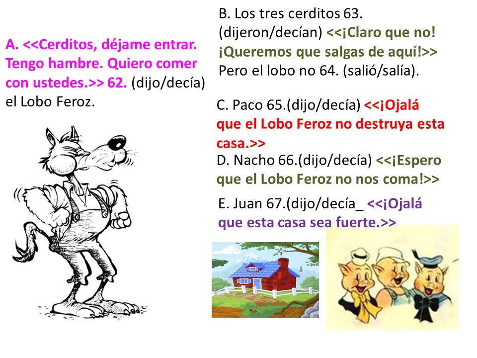 A. > 62. (dijo/decía) el Lobo Feroz. B. Los tres cerditos 63. (dijeron/decían) > Pero el lobo no 64. (salió/salía). C. Paco 65.(dijo/decía) > D. Nacho