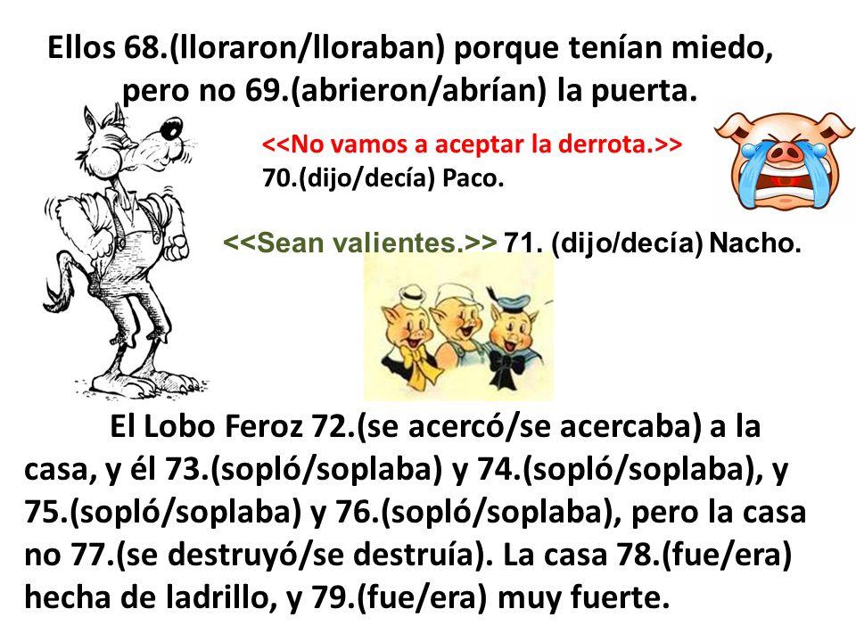 Ellos 68.(lloraron/lloraban) porque tenían miedo, pero no 69.(abrieron/abrían) la puerta. > 70.(dijo/decía) Paco. > 71. (dijo/decía) Nacho. El Lobo Fe