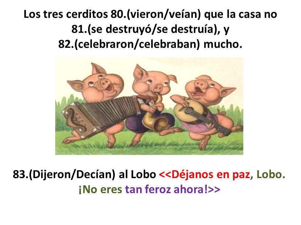 Los tres cerditos 80.(vieron/veían) que la casa no 81.(se destruyó/se destruía), y 82.(celebraron/celebraban) mucho. 83.(Dijeron/Decían) al Lobo >