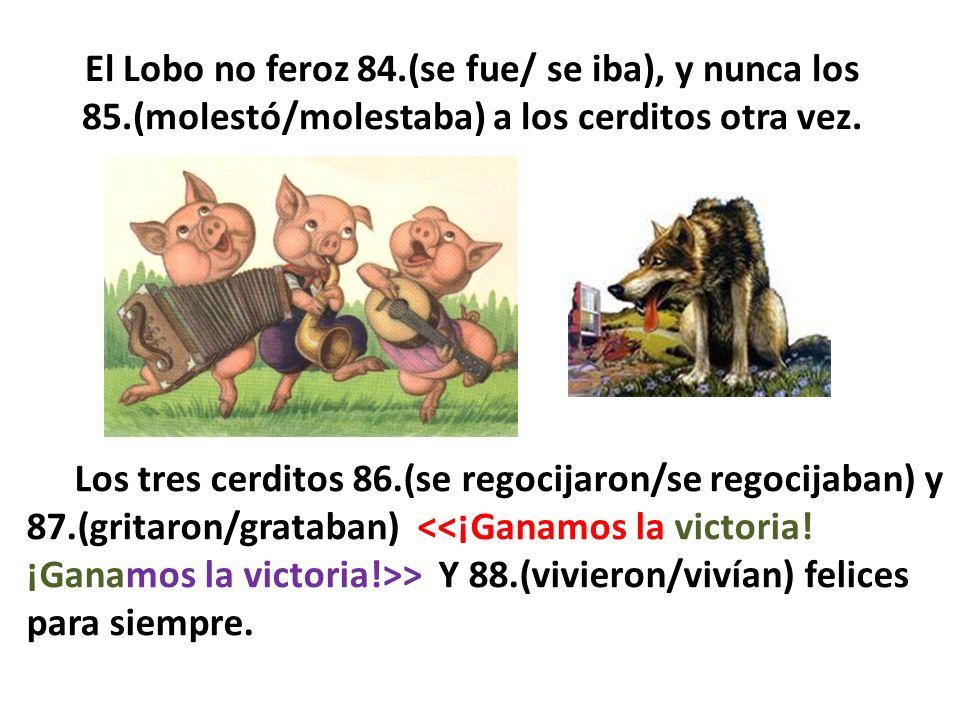 El Lobo no feroz 84.(se fue/ se iba), y nunca los 85.(molestó/molestaba) a los cerditos otra vez. Los tres cerditos 86.(se regocijaron/se regocijaban)