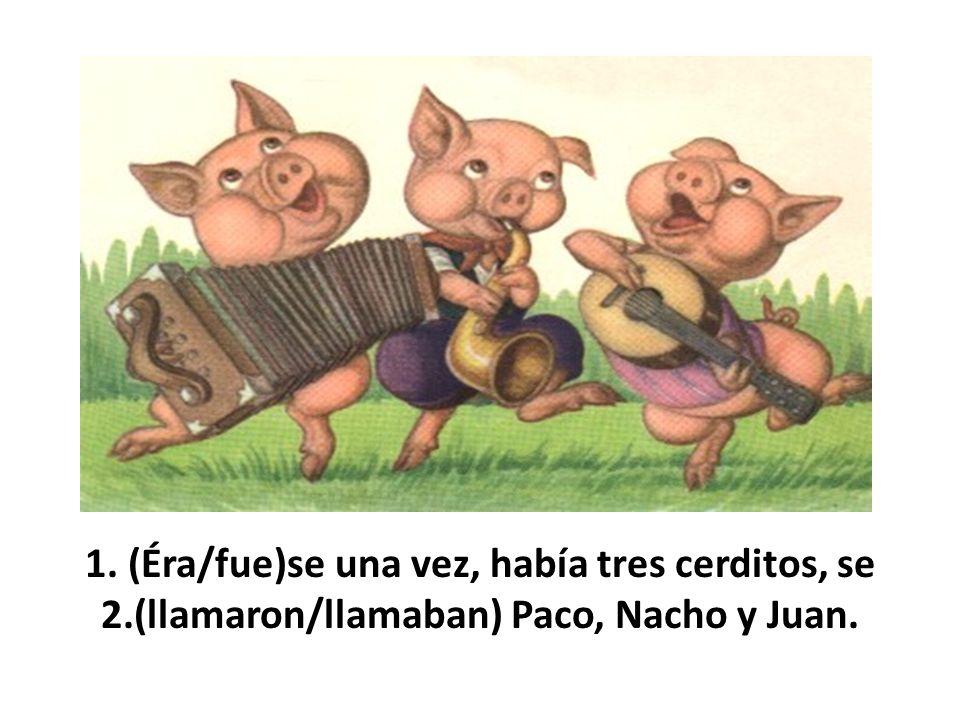 1. (Éra/fue)se una vez, había tres cerditos, se 2.(llamaron/llamaban) Paco, Nacho y Juan.