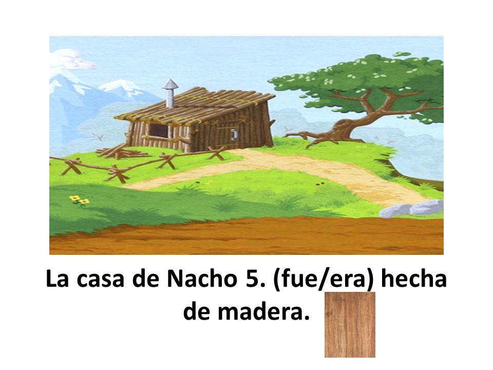 La casa de Nacho 5. (fue/era) hecha de madera.