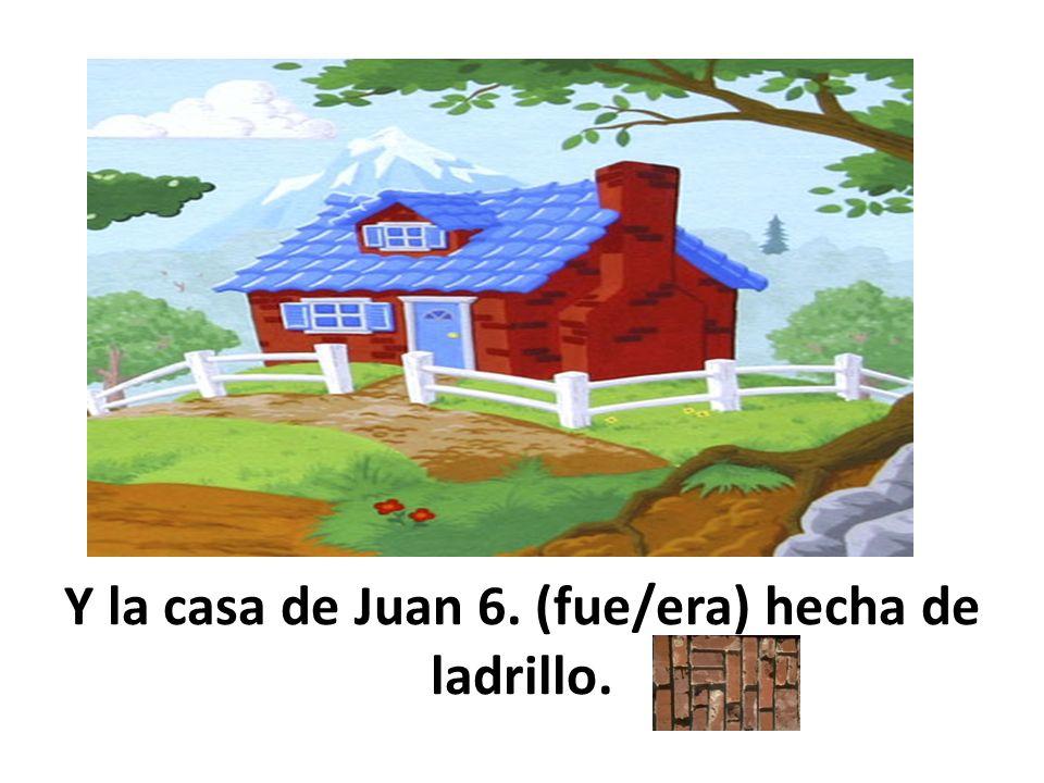 Y la casa de Juan 6. (fue/era) hecha de ladrillo.