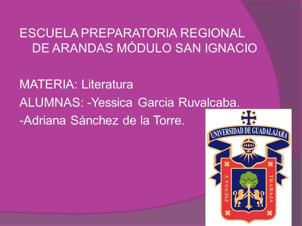 ESCUELA PREPARATORIA REGIONAL DE ARANDAS MÓDULO SAN IGNACIO MATERIA: Literatura ALUMNAS: -Yessica Garcia Ruvalcaba. -Adriana Sánchez de la Torre.