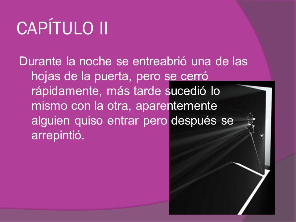 CAPÍTULO II Durante la noche se entreabrió una de las hojas de la puerta, pero se cerró rápidamente, más tarde sucedió lo mismo con la otra, aparentemente alguien quiso entrar pero después se arrepintió.