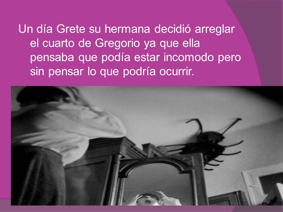 Un día Grete su hermana decidió arreglar el cuarto de Gregorio ya que ella pensaba que podía estar incomodo pero sin pensar lo que podría ocurrir.