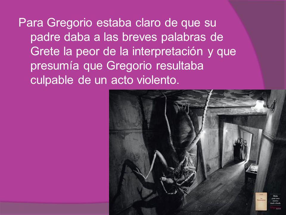 Para Gregorio estaba claro de que su padre daba a las breves palabras de Grete la peor de la interpretación y que presumía que Gregorio resultaba culpable de un acto violento.
