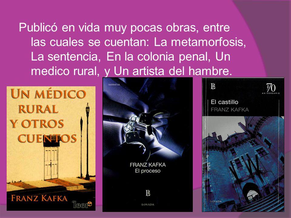 Publicó en vida muy pocas obras, entre las cuales se cuentan: La metamorfosis, La sentencia, En la colonia penal, Un medico rural, y Un artista del ha