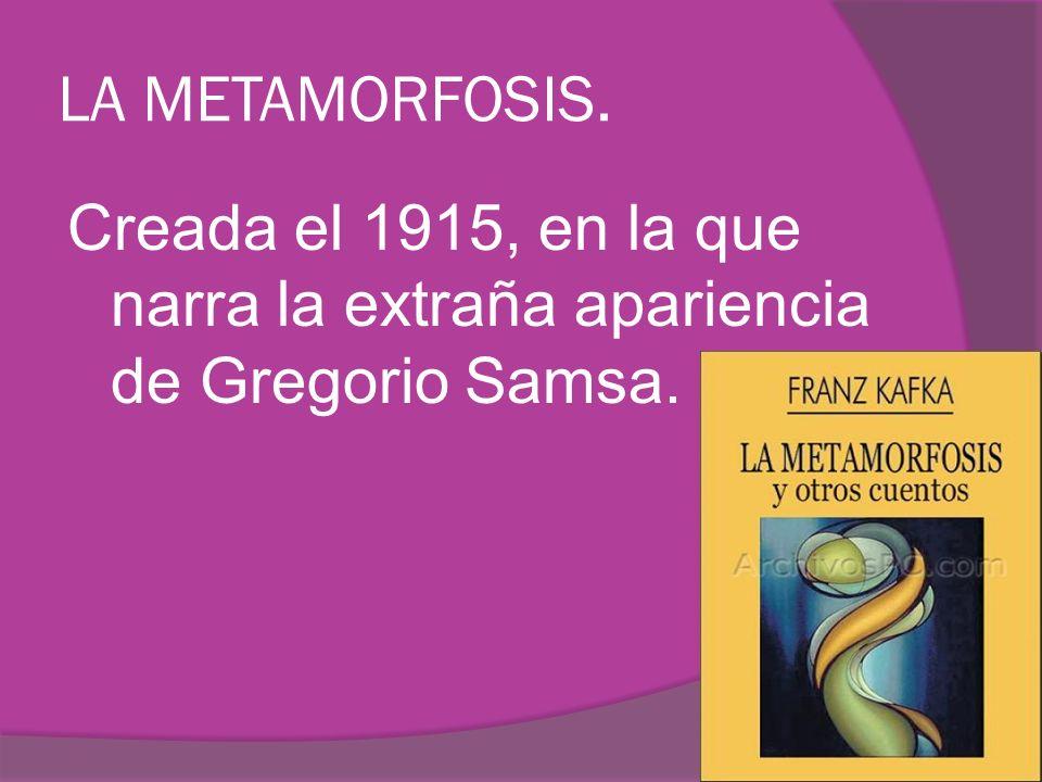 LA METAMORFOSIS. Creada el 1915, en la que narra la extraña apariencia de Gregorio Samsa.