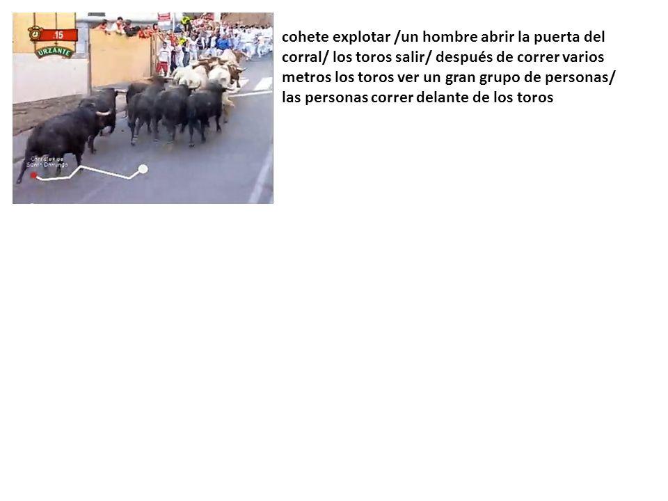 cohete explotar /un hombre abrir la puerta del corral/ los toros salir/ después de correr varios metros los toros ver un gran grupo de personas/ las personas correr delante de los toros
