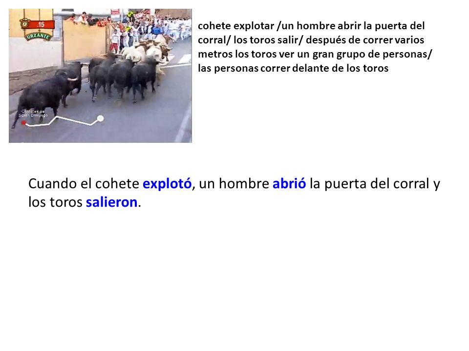 cohete explotar /un hombre abrir la puerta del corral/ los toros salir/ después de correr varios metros los toros ver un gran grupo de personas/ las personas correr delante de los toros Cuando el cohete explotó, un hombre abrió la puerta del corral y los toros salieron.