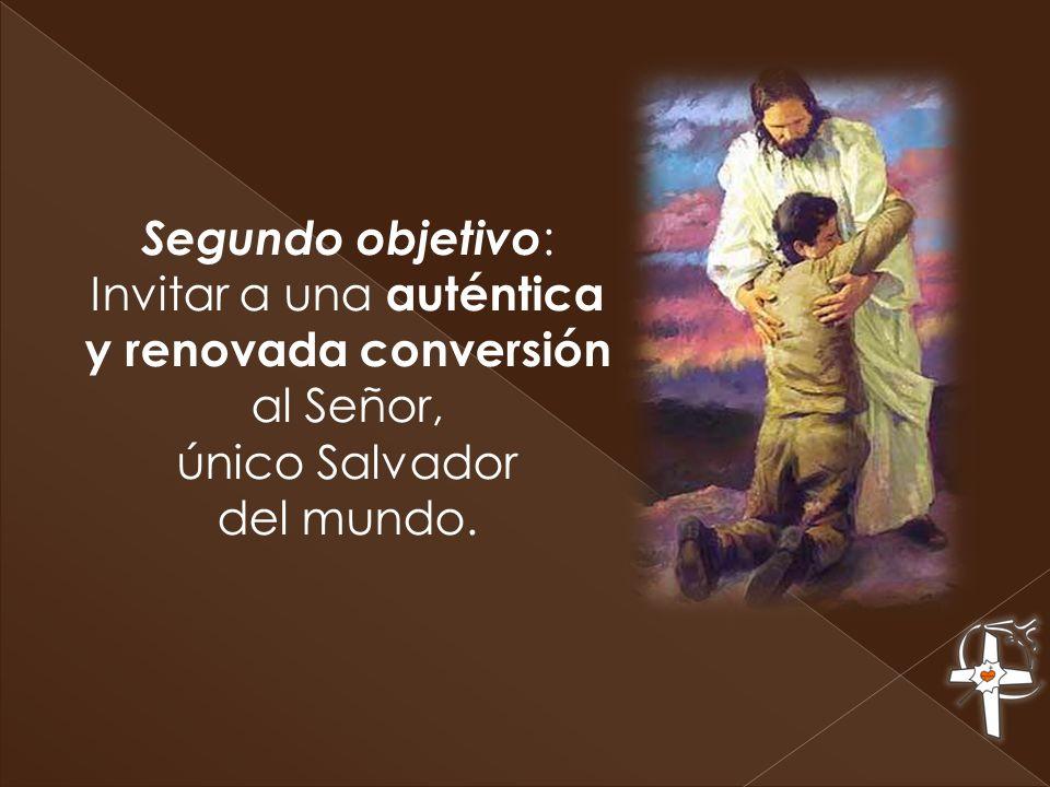 Segundo objetivo : Invitar a una auténtica y renovada conversión al Señor, único Salvador del mundo.