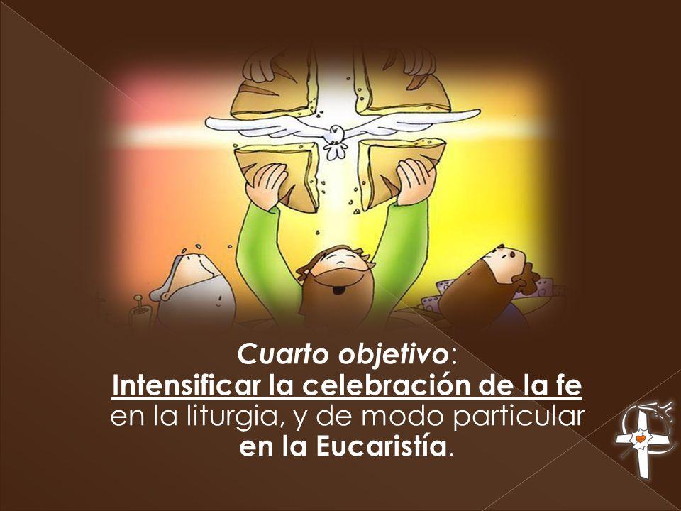 Cuarto objetivo : Intensificar la celebración de la fe en la liturgia, y de modo particular en la Eucaristía.