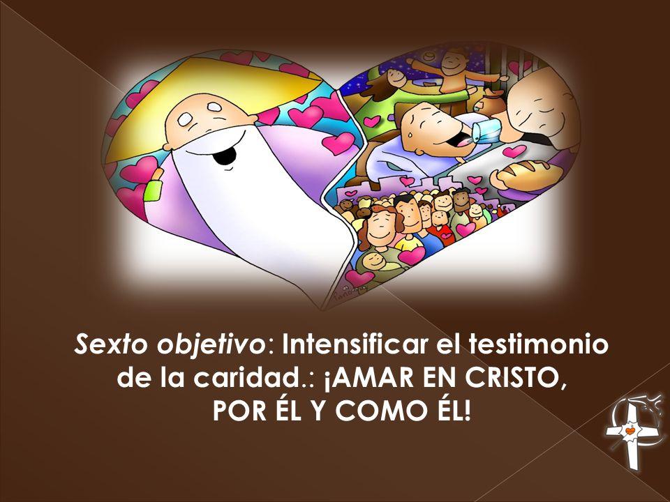Sexto objetivo : Intensificar el testimonio de la caridad.: ¡AMAR EN CRISTO, POR ÉL Y COMO ÉL!