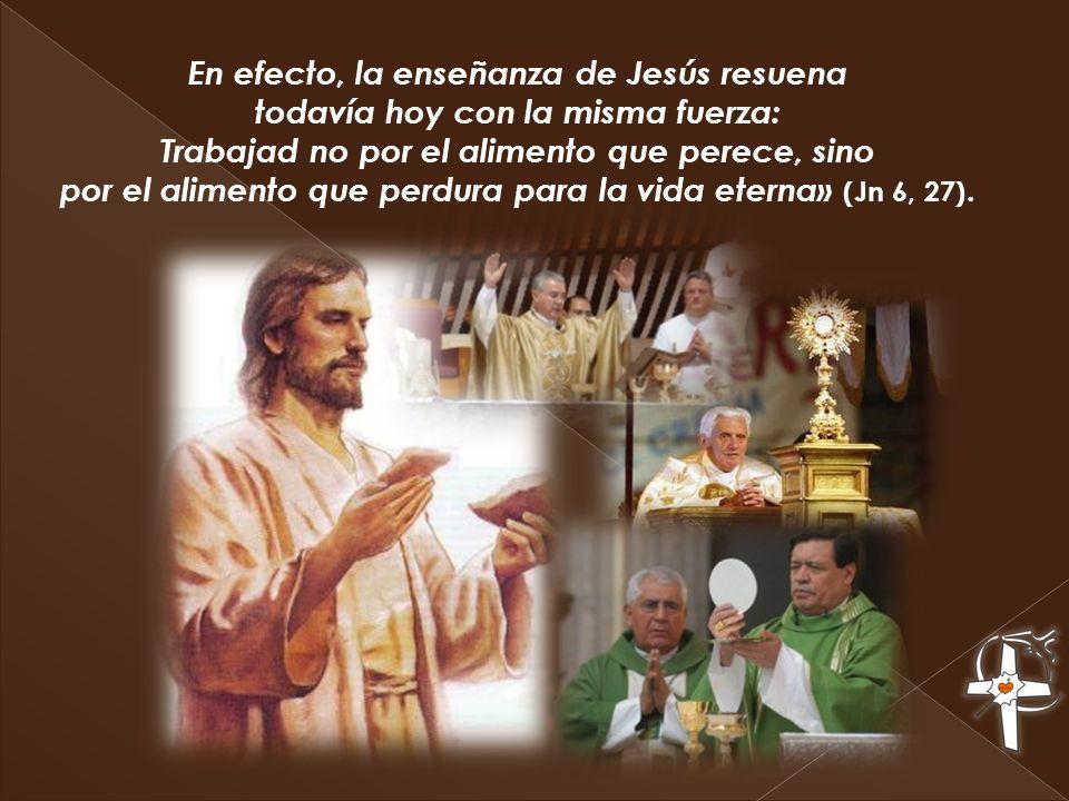 En efecto, la enseñanza de Jesús resuena todavía hoy con la misma fuerza: Trabajad no por el alimento que perece, sino por el alimento que perdura par