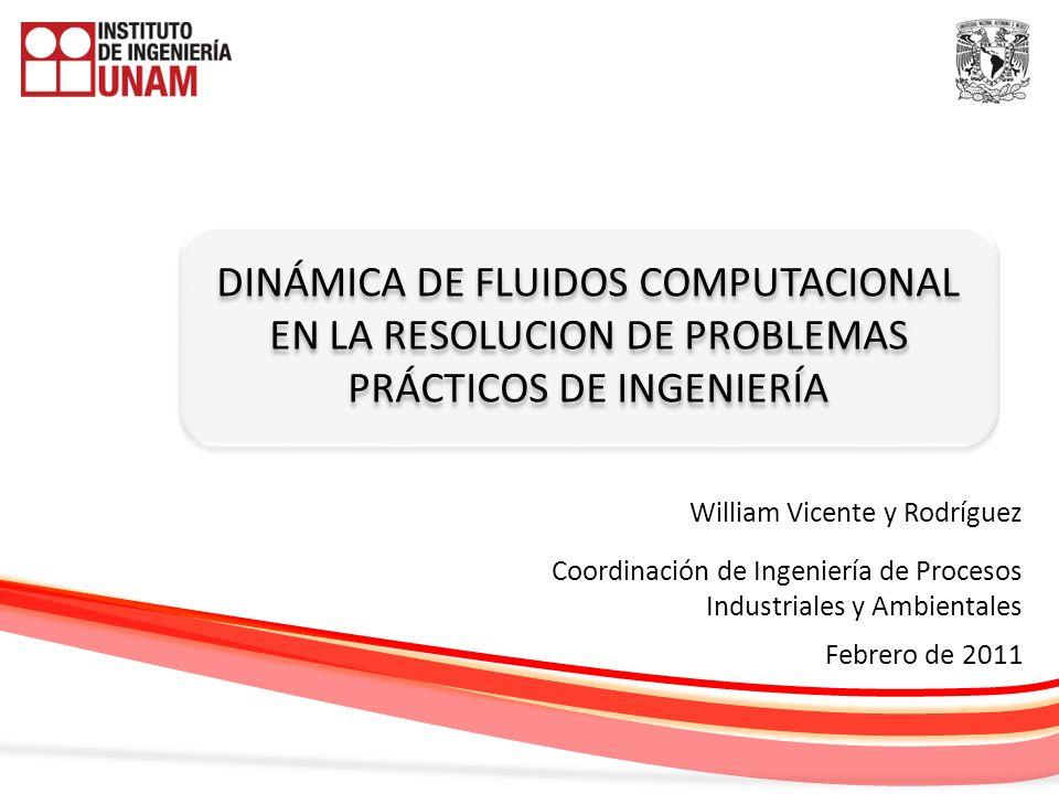 DINÁMICA DE FLUIDOS COMPUTACIONAL EN LA RESOLUCION DE PROBLEMAS PRÁCTICOS DE INGENIERÍA William Vicente y Rodríguez Febrero de 2011 Coordinación de In
