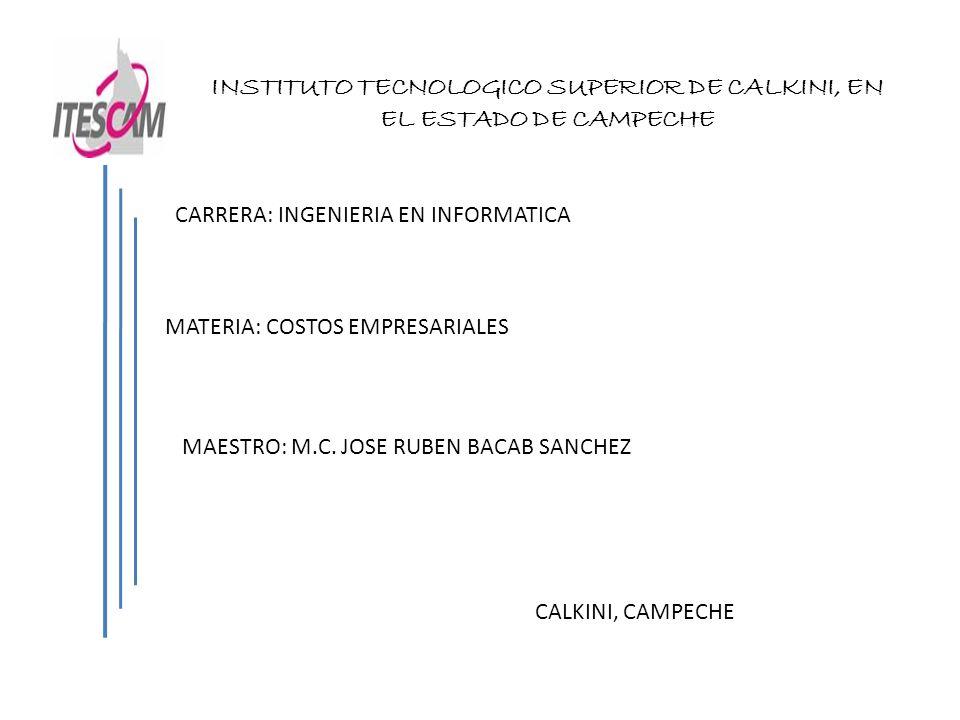 INSTITUTO TECNOLOGICO SUPERIOR DE CALKINI, EN EL ESTADO DE CAMPECHE CARRERA: INGENIERIA EN INFORMATICA MATERIA: COSTOS EMPRESARIALES MAESTRO: M.C. JOS