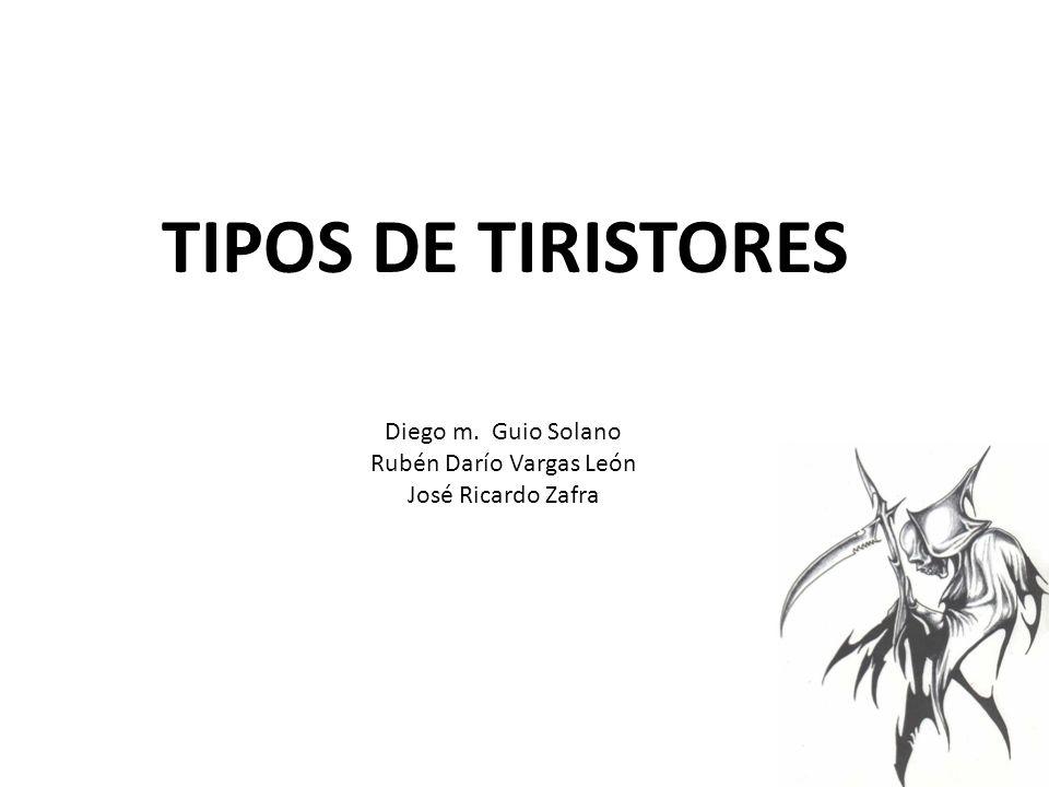 TIPOS DE TIRISTORES Diego m. Guio Solano Rubén Darío Vargas León José Ricardo Zafra