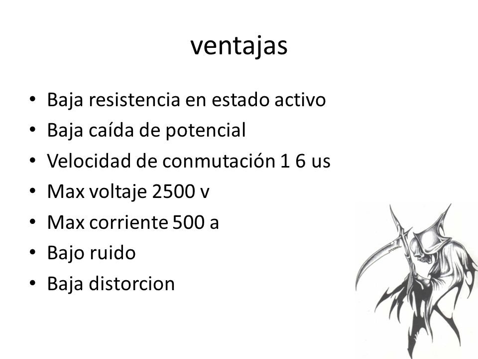 ventajas Baja resistencia en estado activo Baja caída de potencial Velocidad de conmutación 1 6 us Max voltaje 2500 v Max corriente 500 a Bajo ruido Baja distorcion