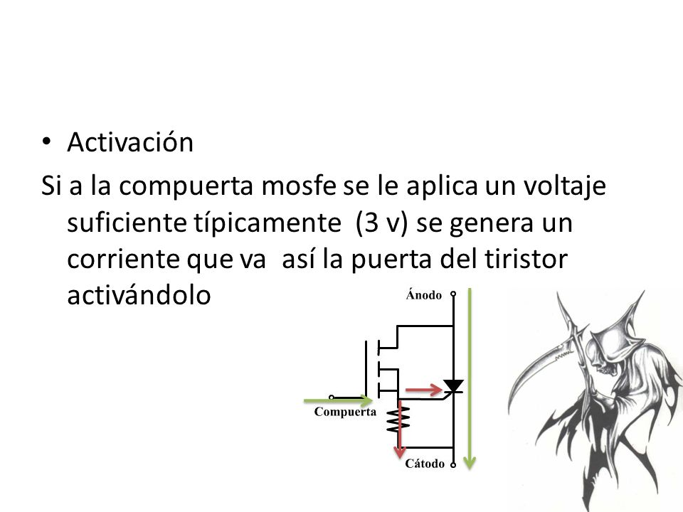 Activación Si a la compuerta mosfe se le aplica un voltaje suficiente típicamente (3 v) se genera un corriente que va así la puerta del tiristor activándolo