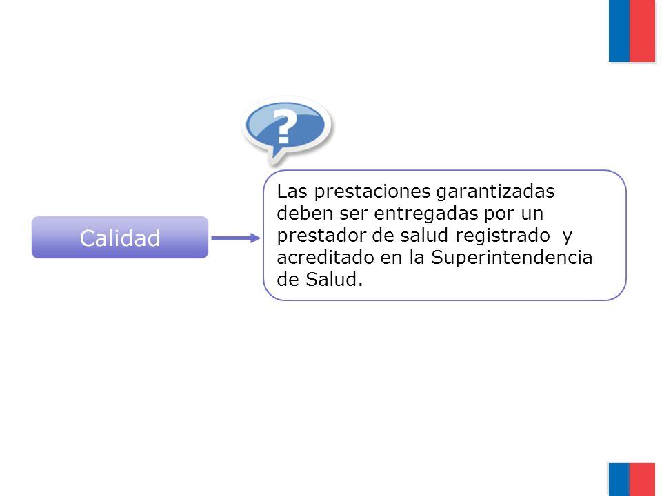 Calidad Las prestaciones garantizadas deben ser entregadas por un prestador de salud registrado y acreditado en la Superintendencia de Salud.