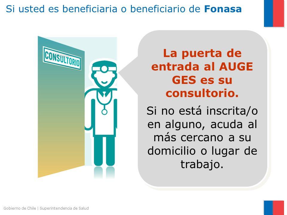 Gobierno de Chile   Superintendencia de Salud La puerta de entrada al AUGE GES es su consultorio. Si no está inscrita/o en alguno, acuda al más cercan