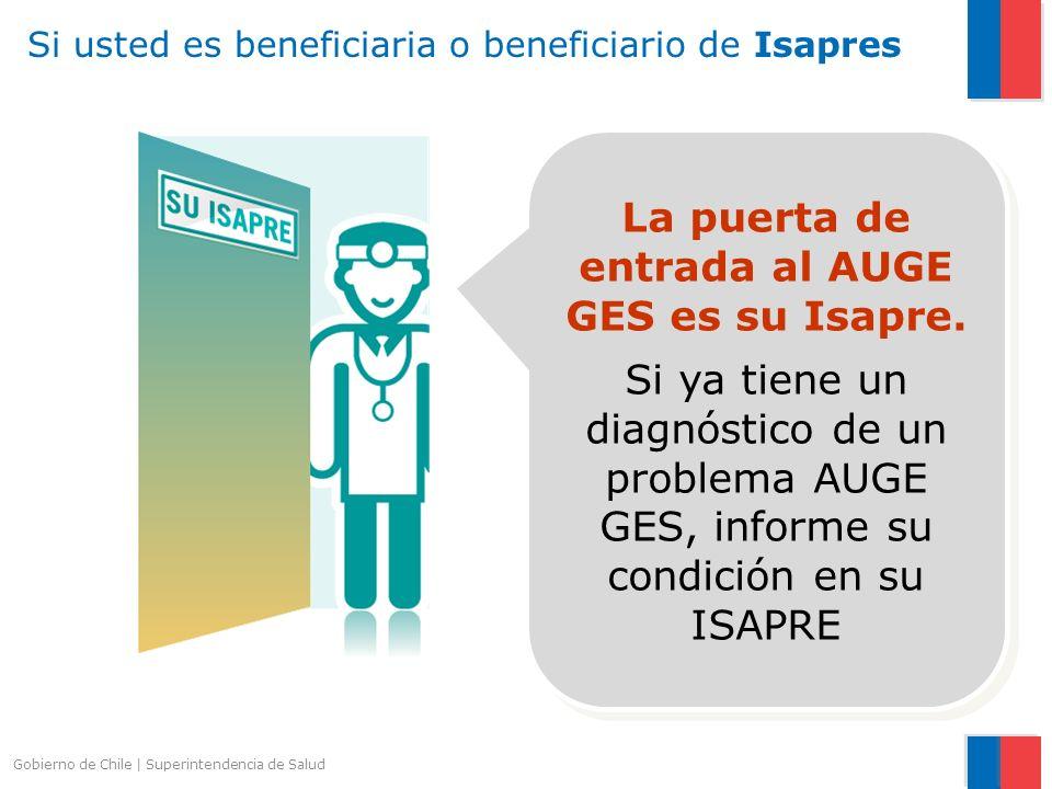 Gobierno de Chile   Superintendencia de Salud Si usted es beneficiaria o beneficiario de Isapres La puerta de entrada al AUGE GES es su Isapre. Si ya
