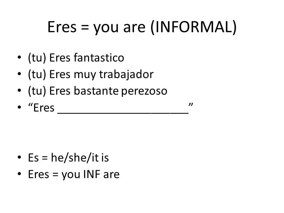 Eres = you are (INFORMAL) (tu) Eres fantastico (tu) Eres muy trabajador (tu) Eres bastante perezoso Eres _____________________ Es = he/she/it is Eres = you INF are