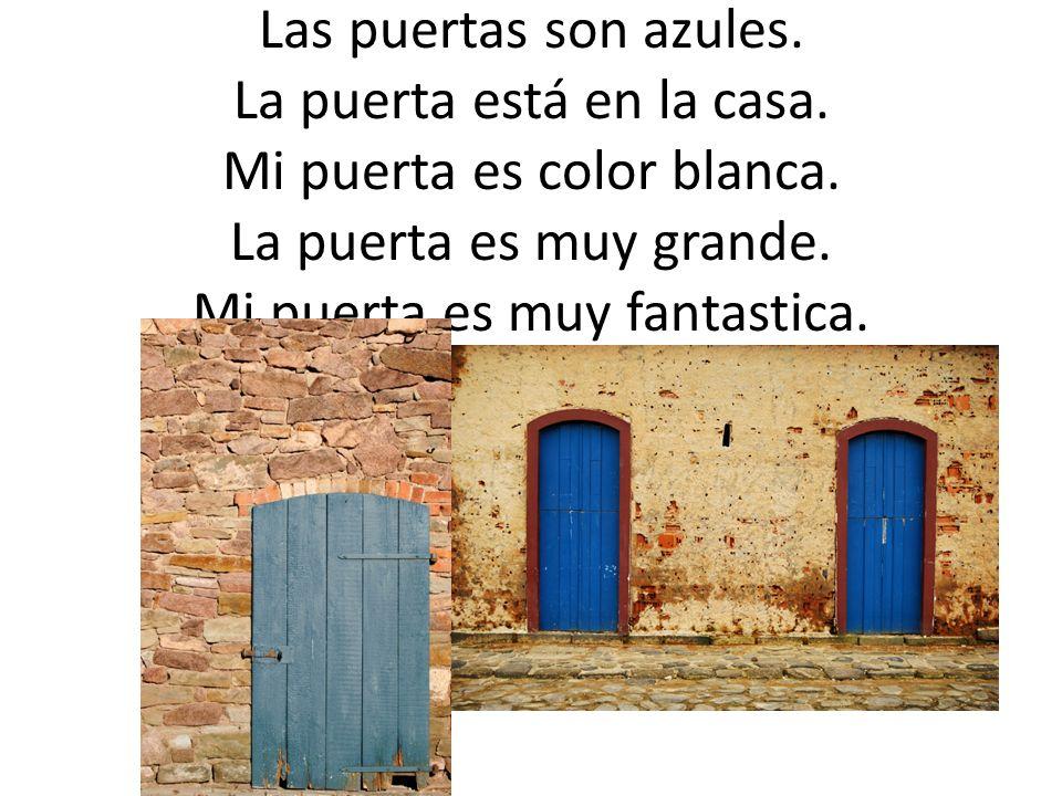 La puerta = The door La puerta es color azul. Las puertas son azules. La puerta está en la casa. Mi puerta es color blanca. La puerta es muy grande. M
