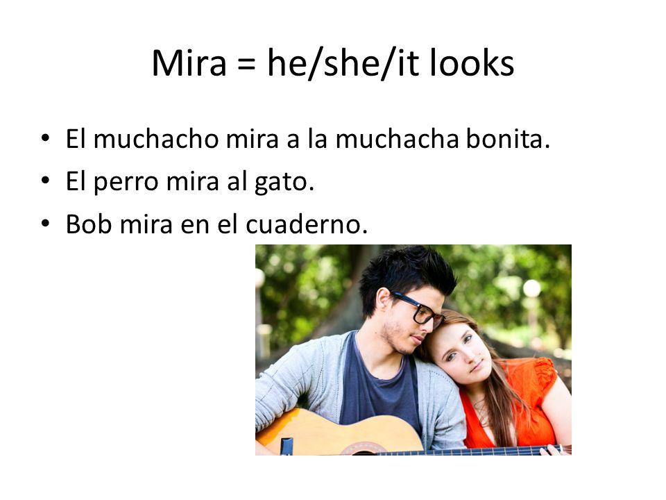 Mira = he/she/it looks El muchacho mira a la muchacha bonita.