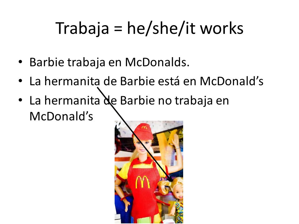 Trabaja = he/she/it works Barbie trabaja en McDonalds.