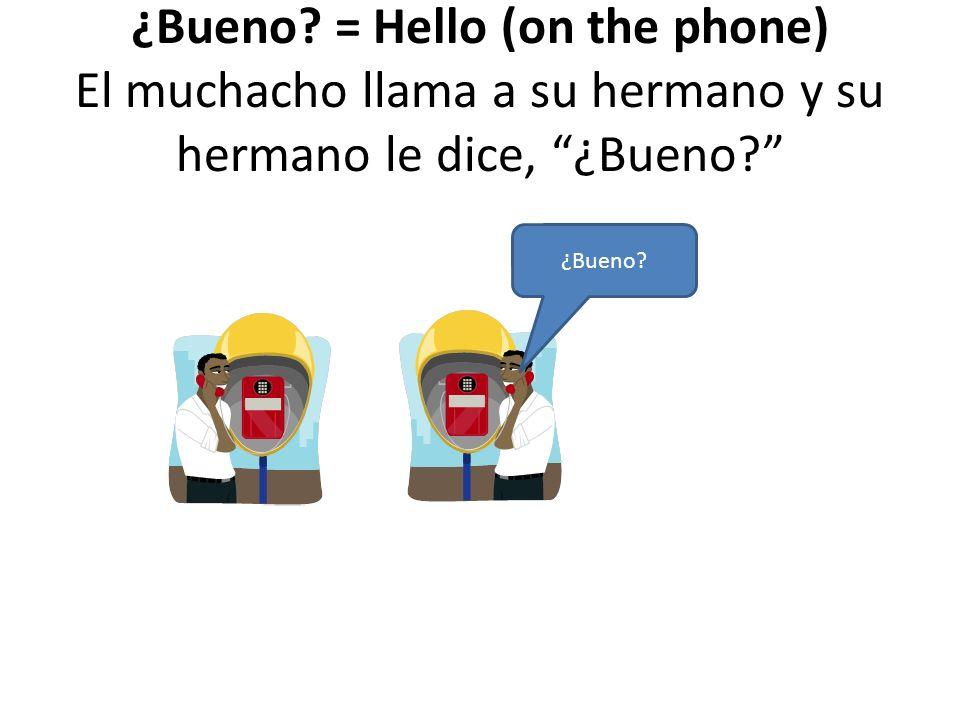 ¿Bueno? = Hello (on the phone) El muchacho llama a su hermano y su hermano le dice, ¿Bueno? ¿Bueno?